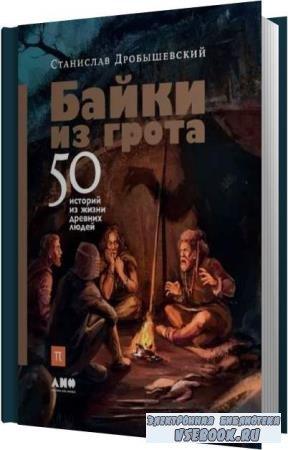 Станислав Дробышевский. Байки из грота. 50 историй из жизни древних людей ( ...