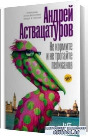 Андрей Аствацатуров. Не кормите и не трогайте пеликанов (Аудиокнига)