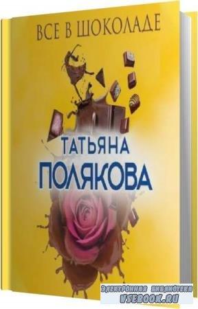 Татьяна Полякова. Все в шоколаде (Аудиокнига)