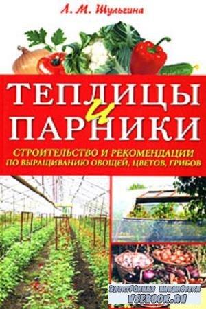 Л.М. Шульгина - Теплицы и парники. Строительство и рекомендации по выращиванию овощей, цветов, грибов (2008)