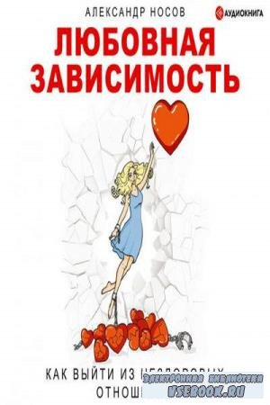 Александр Носов. Любовная зависимость: как выйти из нездоровых отношений (Аудиокнига)
