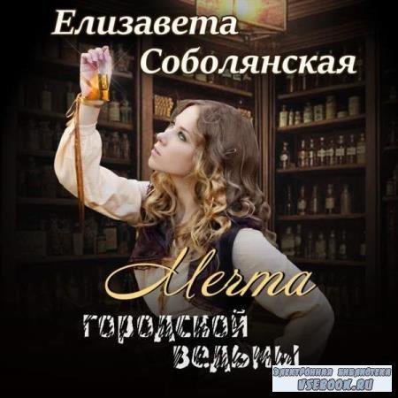 Елизавета Соболянская. Мечта городской ведьмы (Аудиокнига)