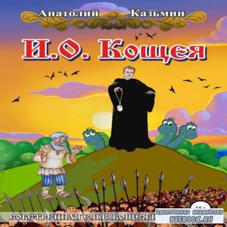 Анатолий Казьмин. И. О. Кощея (Аудиокнига)
