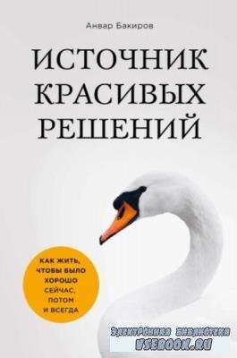Бакиров А. - Источник красивых решений. Как жить, чтобы было хорошо сейчас, потом и всегда (2019)