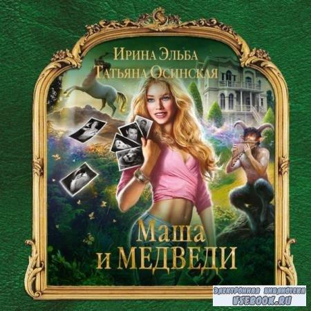 Эльба Ирина, Осинская Татьяна. Маша и МЕДВЕДИ (Аудиокнига)