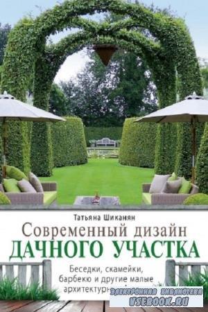 Т. Д. Шиканян - Современный дизайн дачного участка. Беседки, скамейки, барбекю и другие малые архитектурные формы (2012)