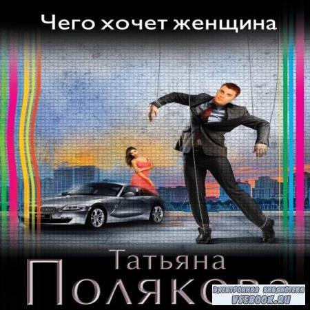 Татьяна Полякова. Чего хочет женщина (Аудиокнига)
