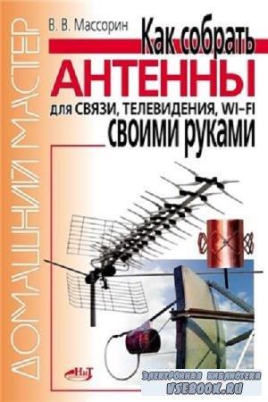 В.В. Массорин - Как собрать антенны для связи, телевидения, Wi-Fi своими руками (2011)