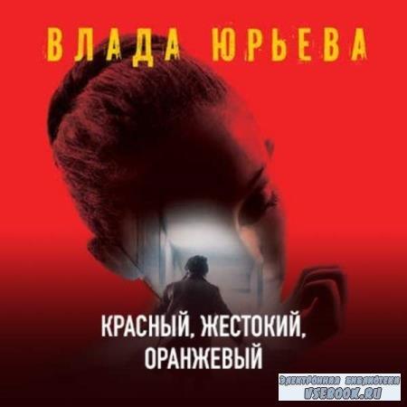 Влада Юрьева. Красный, жестокий, оранжевый (Аудиокнига)