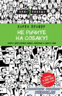 Прайор Карен - Не рычите на собаку! Книга о дрессировке людей, животных и с ...