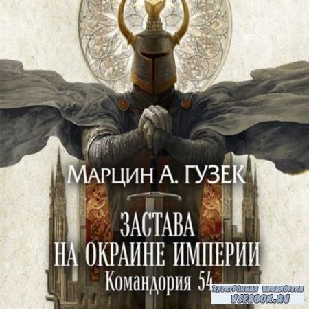 Марцин Гузек. Застава на окраине Империи. Командория 54 (Аудиокнига)