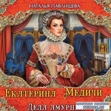 Наталья Павлищева. Екатерина Медичи. Дела амурные (Аудиокнига)