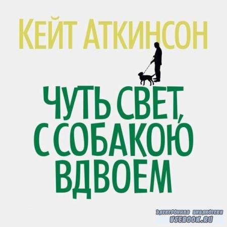 Кейт Аткинсон. Чуть свет, с собакою вдвоем (Аудиокнига)