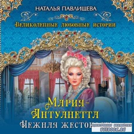 Наталья Павлищева. Мария-Антуанетта. Нежная жестокость (Аудиокнига)