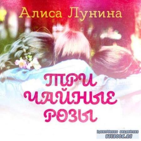 Алиса Лунина. Три чайные розы (Аудиокнига)