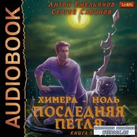 Емельянов Антон, Савинов Сергей. Последняя петля. Книга 8. Химера-ноль (Аудиокнига)