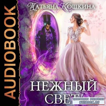 Татьяна Кошкина. Нежный свет. Невеста для архимага (Аудиокнига)