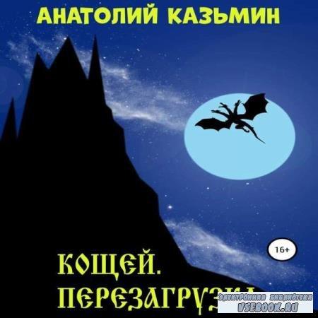 Анатолий Казьмин. Кощей. Перезагрузка (Аудиокнига)