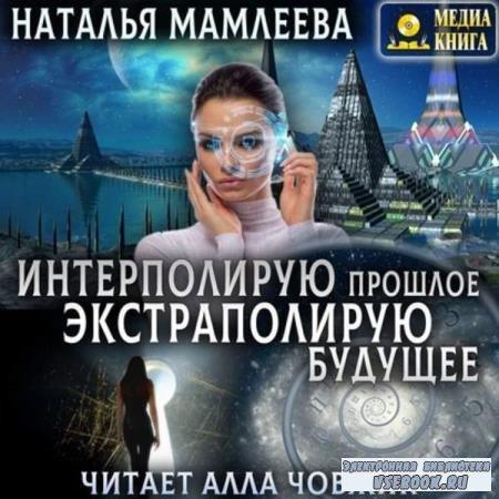 Наталья Мамлеева. Интерполирую прошлое – Экстраполирую будущее (Аудиокнига)