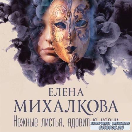 Елена Михалкова. Нежные листья, ядовитые корни (Аудиокнига)