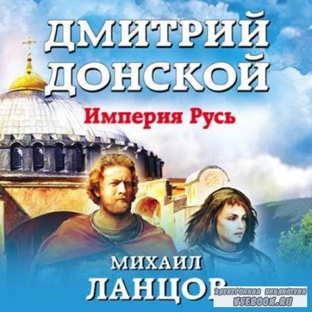 Михаил Ланцов. Дмитрий Донской. Империя Русь (Аудиокнига)