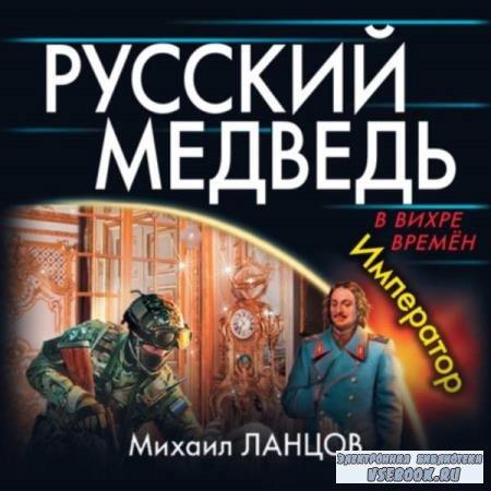 Михаил Ланцов. Русский Медведь. Император (Аудиокнига)